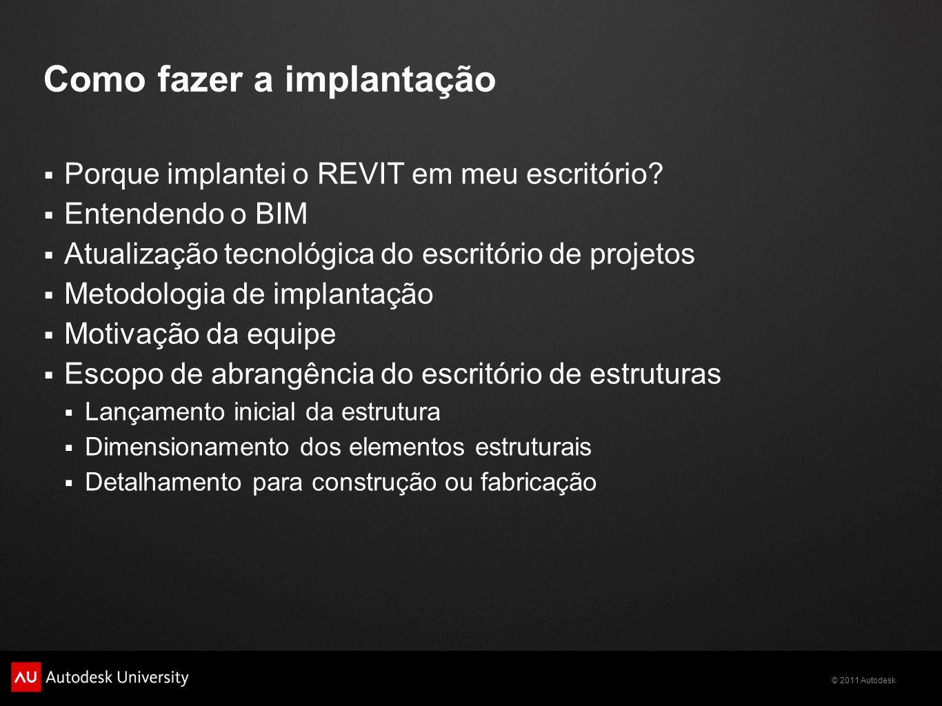 © 2011 Autodesk Como fazer a implantação Porque implantei o REVIT em meu escritório? Entendendo o BIM Atualização tecnológica do escritório de projeto