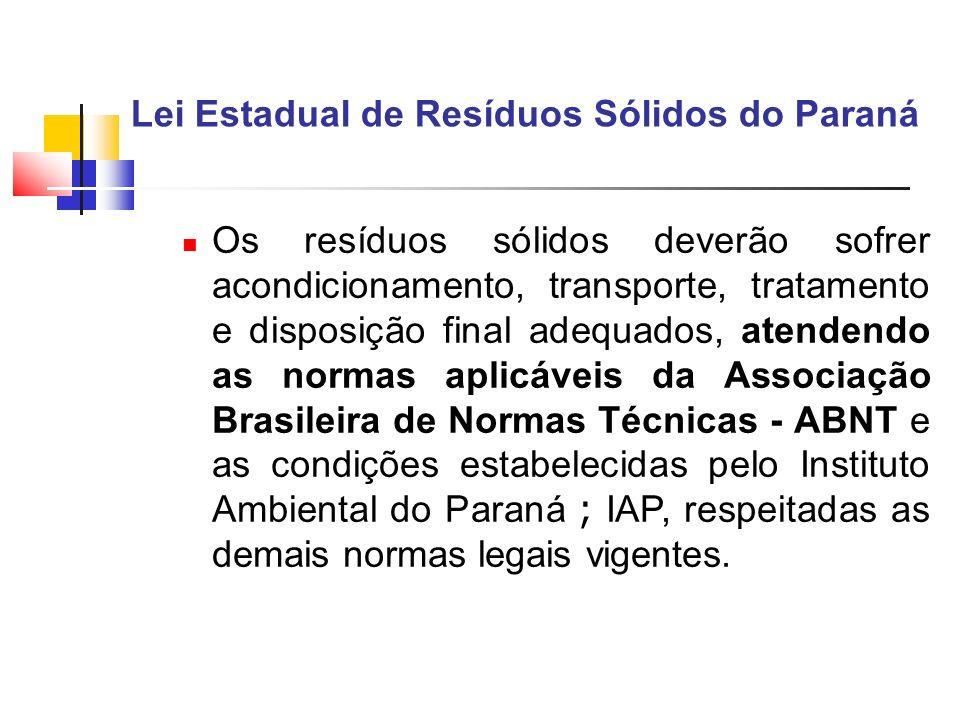 Lei Estadual de Resíduos Sólidos do Paraná Os resíduos sólidos deverão sofrer acondicionamento, transporte, tratamento e disposição final adequados, a