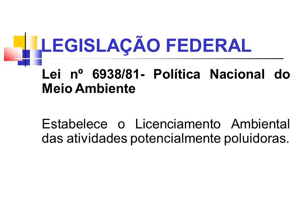 LEGISLAÇÃO FEDERAL Lei nº 6938/81- Política Nacional do Meio Ambiente Estabelece o Licenciamento Ambiental das atividades potencialmente poluidoras.