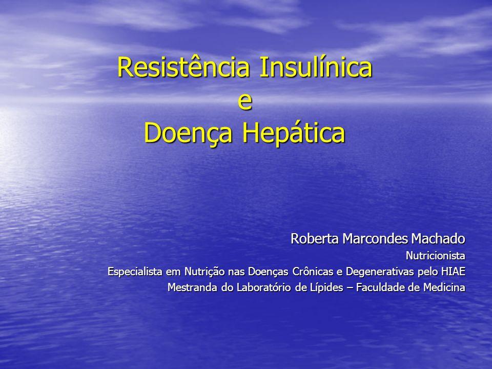 Resistência Insulínica e Doença Hepática Roberta Marcondes Machado Nutricionista Especialista em Nutrição nas Doenças Crônicas e Degenerativas pelo HI