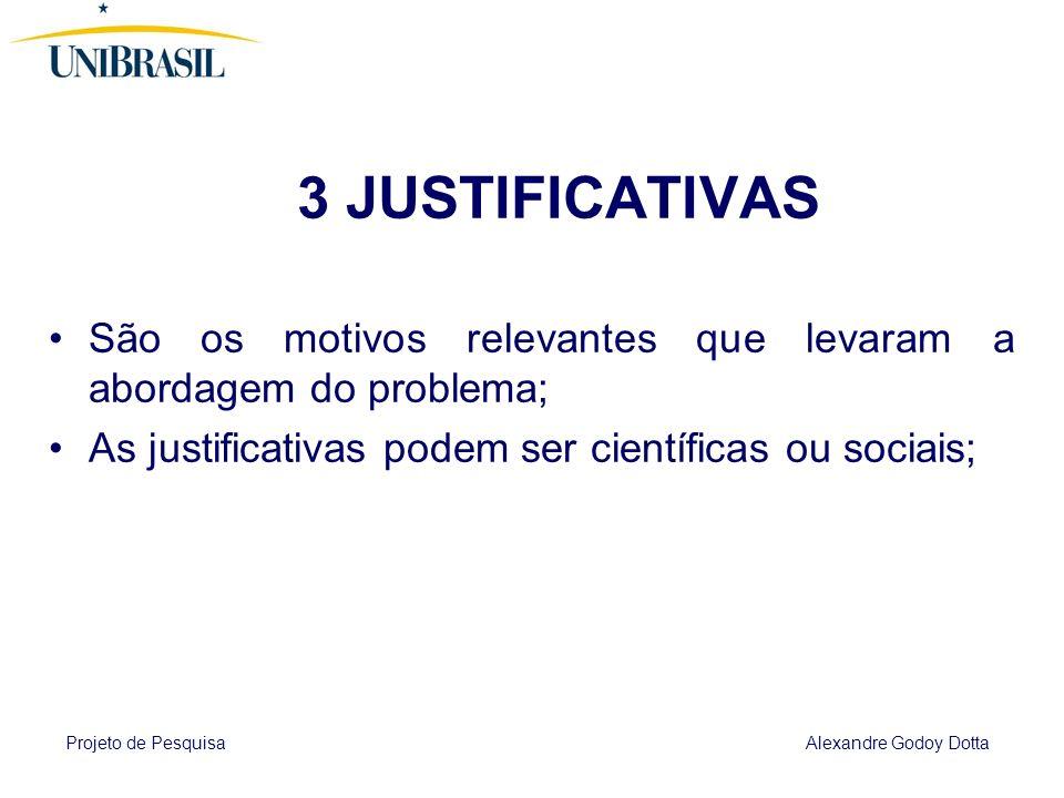 Projeto de Pesquisa Alexandre Godoy Dotta 3 JUSTIFICATIVAS São os motivos relevantes que levaram a abordagem do problema; As justificativas podem ser científicas ou sociais;