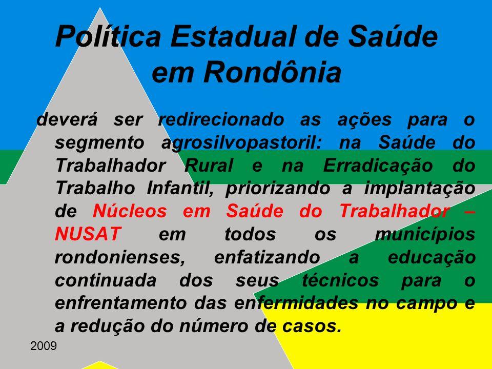 2009 Política Estadual de Saúde em Rondônia deverá ser redirecionado as ações para o segmento agrosilvopastoril: na Saúde do Trabalhador Rural e na Er