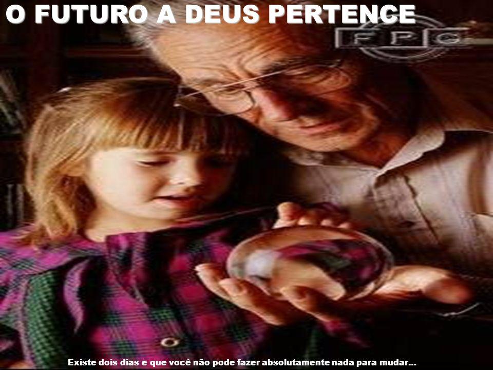 O FUTURO A DEUS PERTENCE Existe dois dias e que você não pode fazer absolutamente nada para mudar…