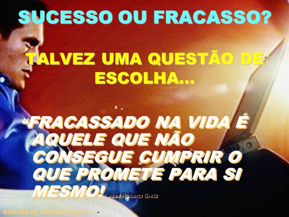 SUCESSO OU FRACASSO.TALVEZ UMA QUESTÃO DE ESCOLHA...