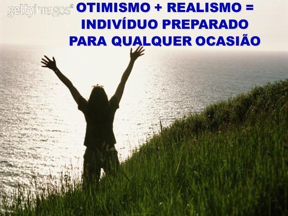 OTIMISMO + REALISMO = INDIVÍDUO PREPARADO PARA QUALQUER OCASIÃO NUNCA, NUNCA, NUNCA DESISTA.