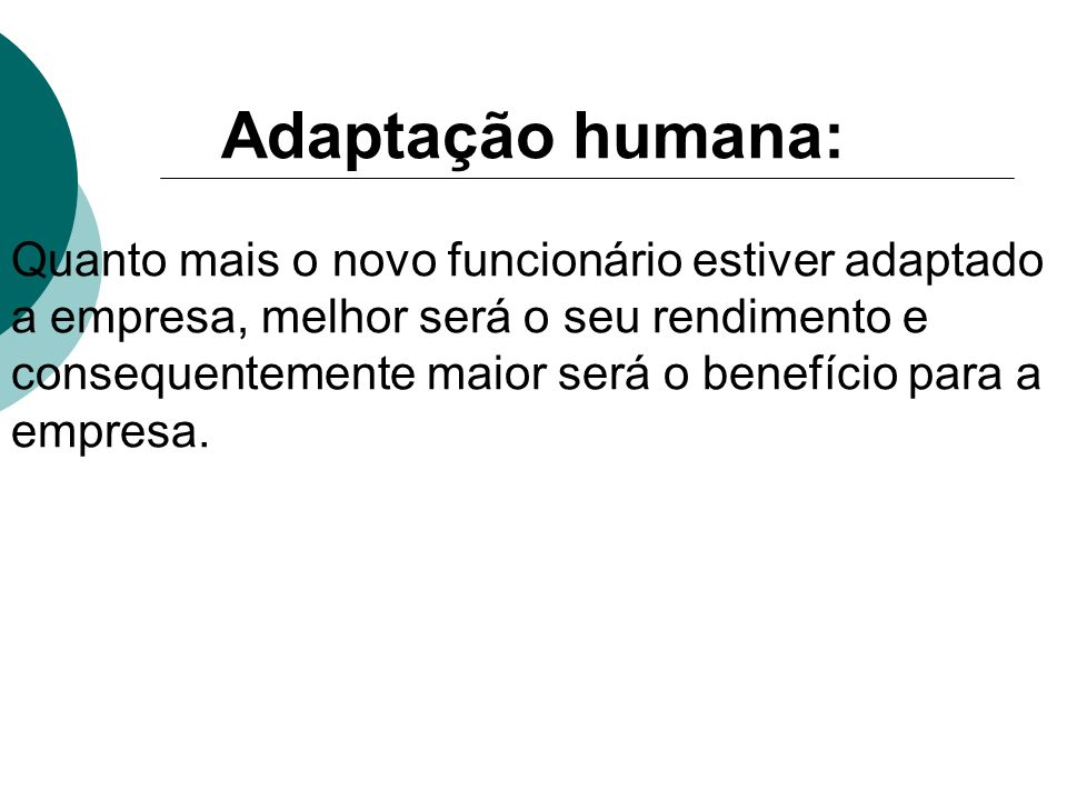 Adaptação humana: Quanto mais o novo funcionário estiver adaptado a empresa, melhor será o seu rendimento e consequentemente maior será o benefício pa
