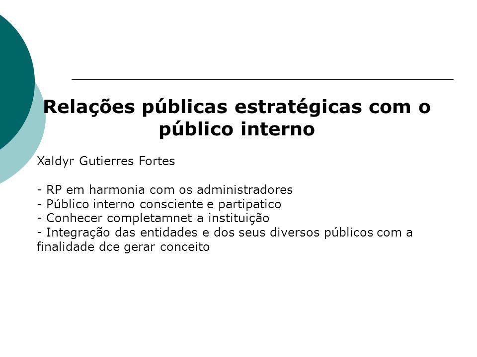 Relações públicas estratégicas com o público interno Xaldyr Gutierres Fortes - RP em harmonia com os administradores - Público interno consciente e pa
