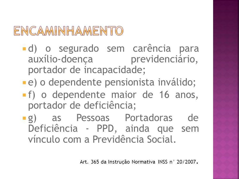 d) o segurado sem carência para auxílio-doença previdenciário, portador de incapacidade; e) o dependente pensionista inválido; f) o dependente maior d