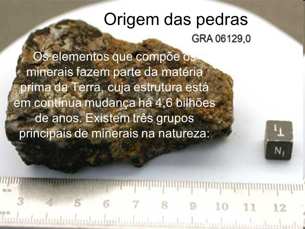 Origem das pedras Os elementos que compõe os minerais fazem parte da matéria prima da Terra, cuja estrutura está em contínua mudança há 4,6 bilhões de