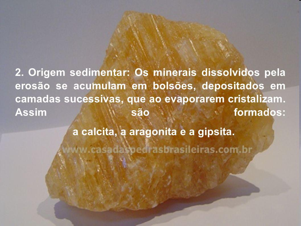 2. Origem sedimentar: Os minerais dissolvidos pela erosão se acumulam em bolsões, depositados em camadas sucessivas, que ao evaporarem cristalizam. As