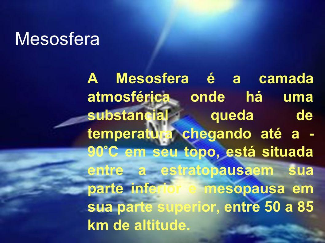 Mesosfera A Mesosfera é a camada atmosférica onde há uma substancial queda de temperatura chegando até a - 90°C em seu topo, está situada entre a estr