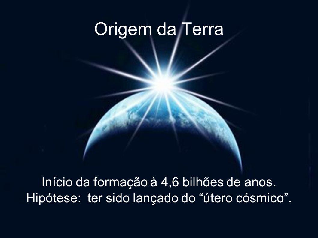 Origem da Terra Início da formação à 4,6 bilhões de anos. Hipótese: ter sido lançado do útero cósmico.
