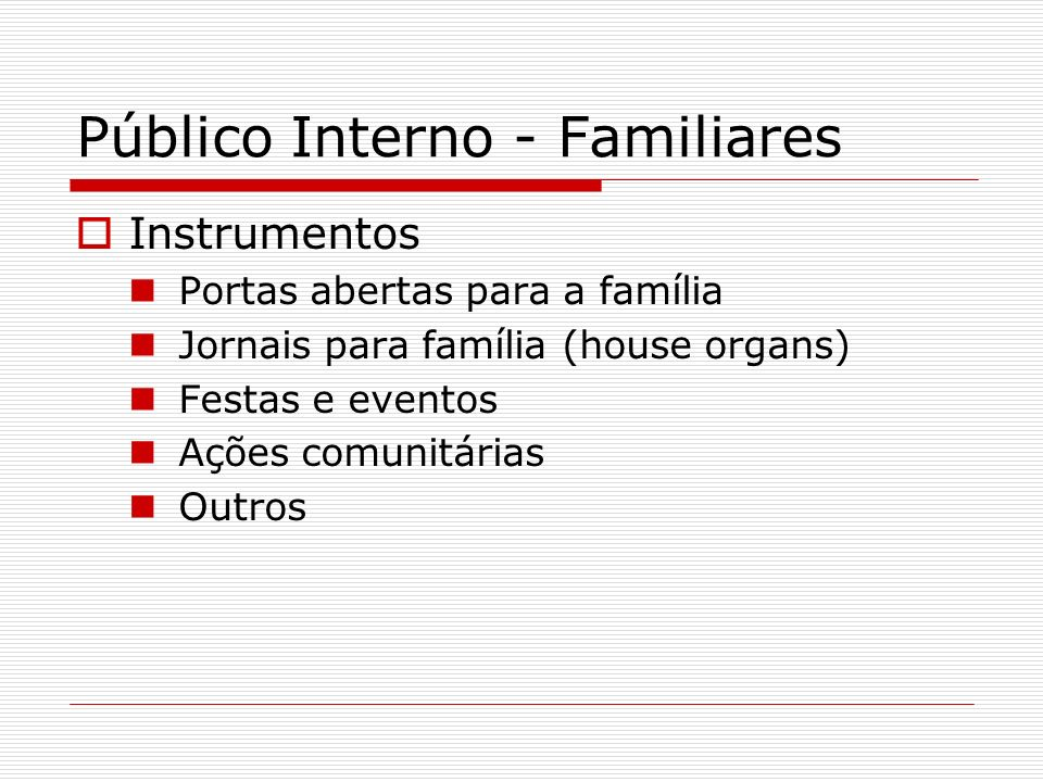 Público Interno - Familiares Instrumentos Portas abertas para a família Jornais para família (house organs) Festas e eventos Ações comunitárias Outros