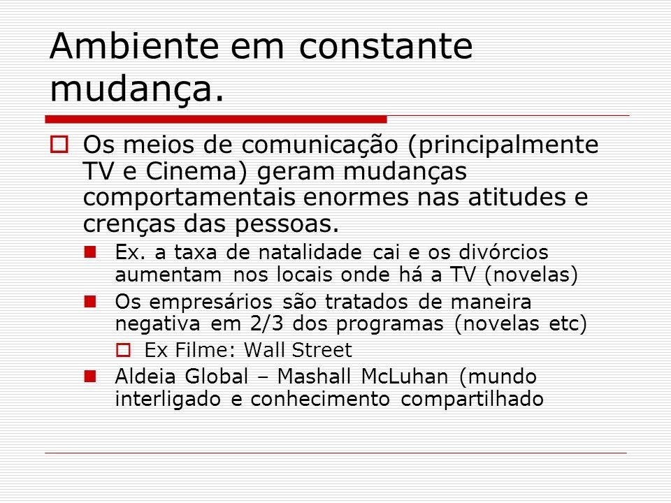 Ambiente em constante mudança. Os meios de comunicação (principalmente TV e Cinema) geram mudanças comportamentais enormes nas atitudes e crenças das