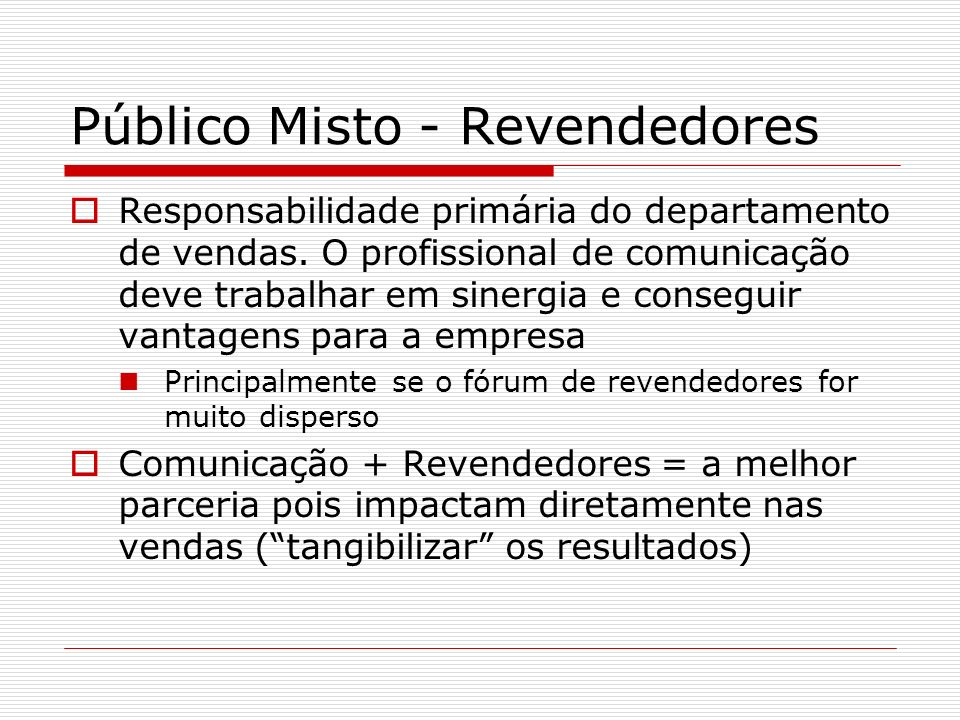 Público Misto - Revendedores Responsabilidade primária do departamento de vendas. O profissional de comunicação deve trabalhar em sinergia e conseguir