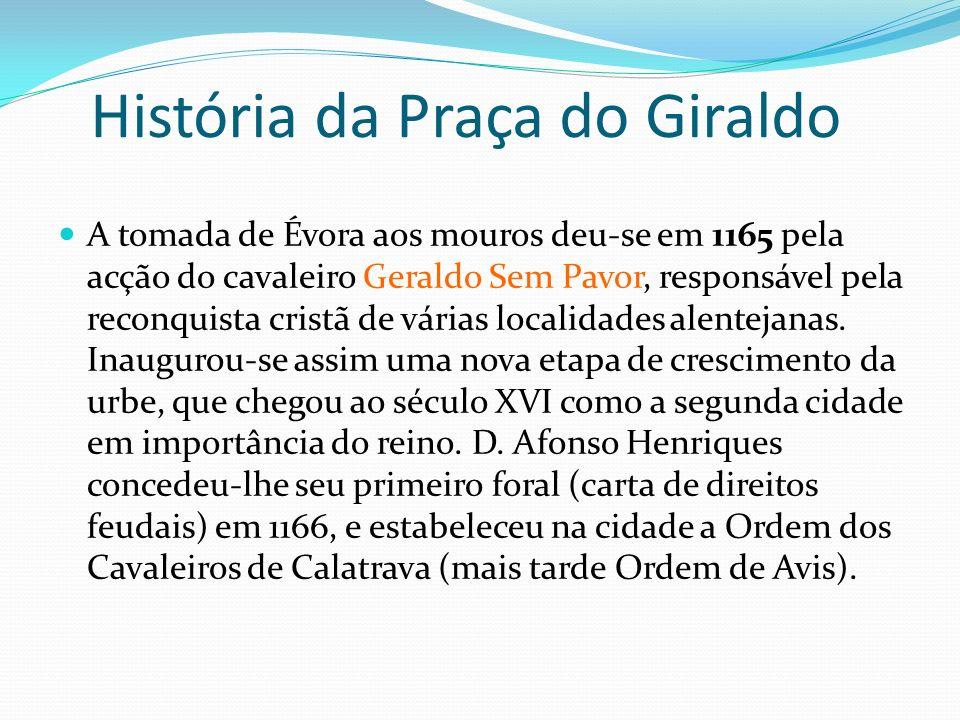 História da Praça do Giraldo A tomada de Évora aos mouros deu-se em 1165 pela acção do cavaleiro Geraldo Sem Pavor, responsável pela reconquista crist