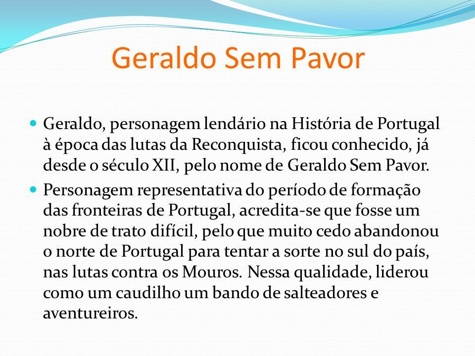 Geraldo Sem Pavor Geraldo, personagem lendário na História de Portugal à época das lutas da Reconquista, ficou conhecido, já desde o século XII, pelo