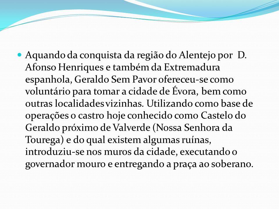 Aquando da conquista da região do Alentejo por D. Afonso Henriques e também da Extremadura espanhola, Geraldo Sem Pavor ofereceu-se como voluntário pa