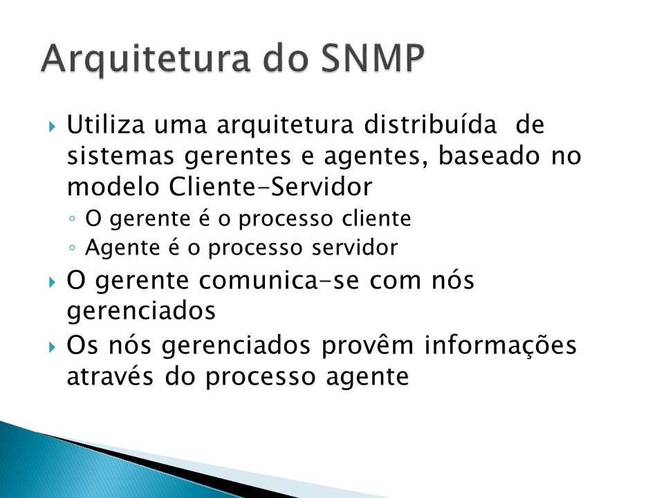 Utiliza uma arquitetura distribuída de sistemas gerentes e agentes, baseado no modelo Cliente-Servidor O gerente é o processo cliente Agente é o proce