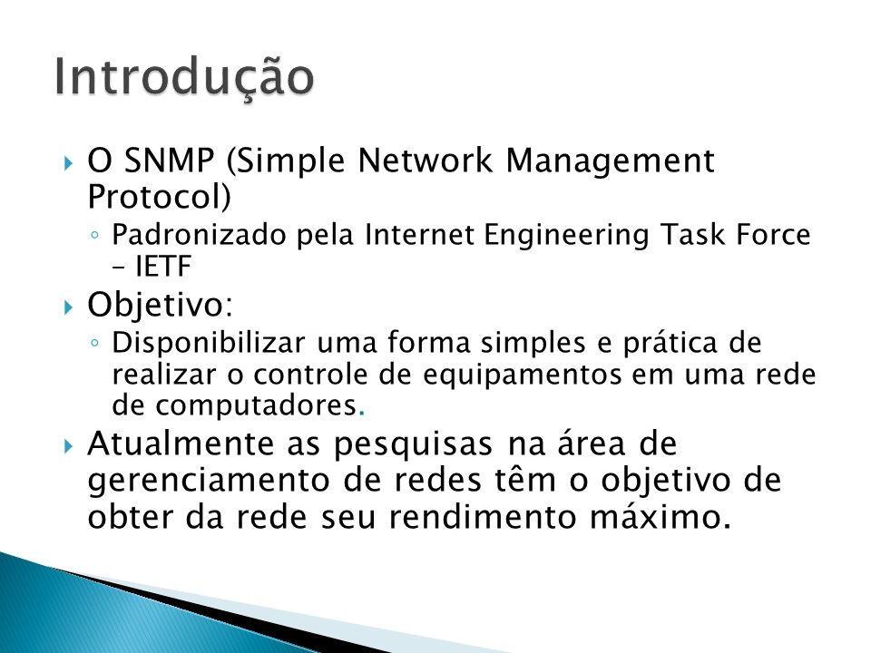 O SNMP (Simple Network Management Protocol) Padronizado pela Internet Engineering Task Force – IETF Objetivo: Disponibilizar uma forma simples e práti