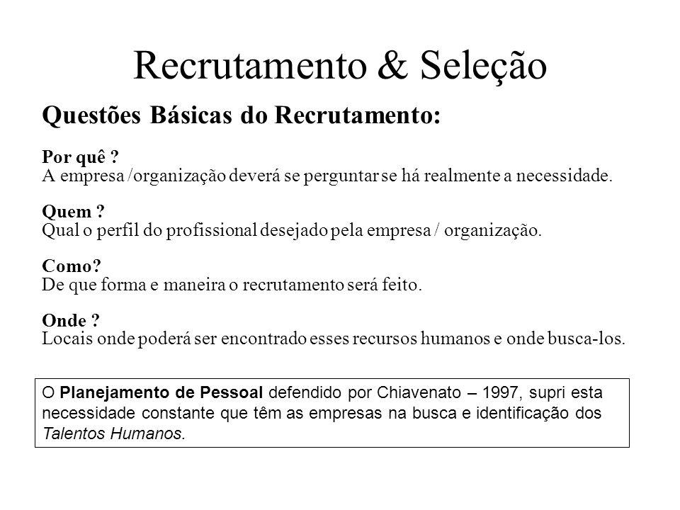 Recrutamento & Seleção Questões Básicas do Recrutamento: Por quê ? A empresa /organização deverá se perguntar se há realmente a necessidade. Quem ? Qu