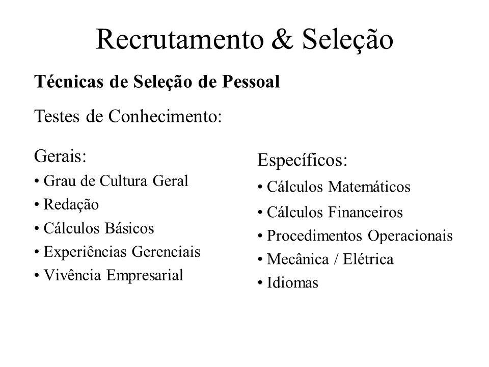 Recrutamento & Seleção Gerais: Grau de Cultura Geral Redação Cálculos Básicos Experiências Gerenciais Vivência Empresarial Específicos: Cálculos Matem