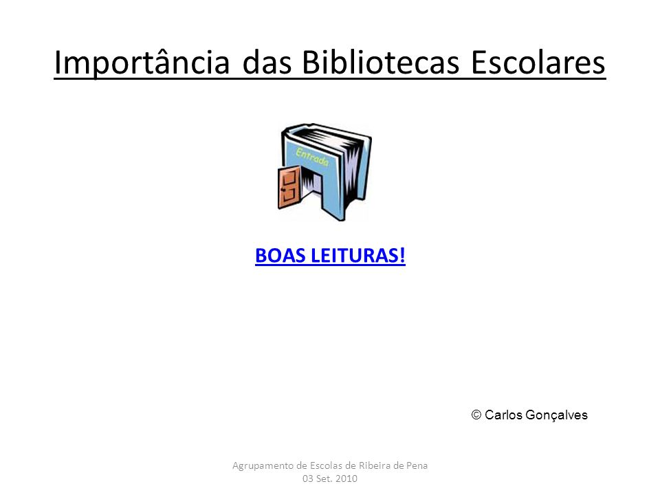 Importância das Bibliotecas Escolares BOAS LEITURAS! Agrupamento de Escolas de Ribeira de Pena 03 Set. 2010 © Carlos Gonçalves