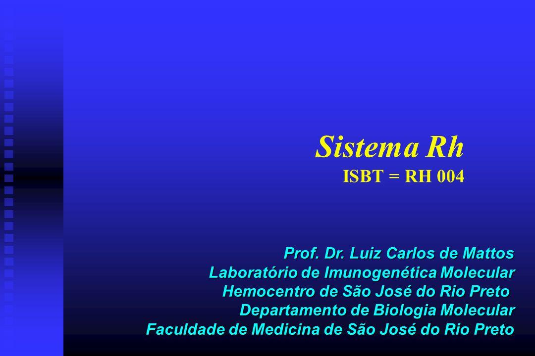 Sistema Rh ISBT = RH 004 Prof. Dr. Luiz Carlos de Mattos Laboratório de Imunogenética Molecular Hemocentro de São José do Rio Preto Departamento de Bi