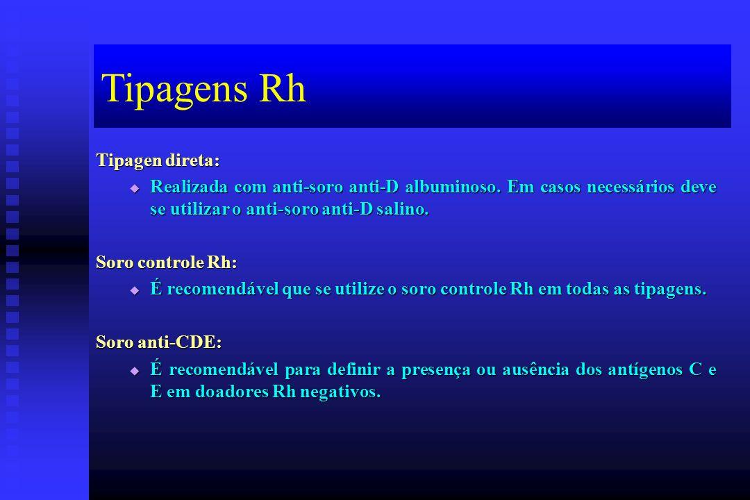 Tipagens Rh Tipagen direta: Realizada com anti-soro anti-D albuminoso. Em casos necessários deve se utilizar o anti-soro anti-D salino. Realizada com