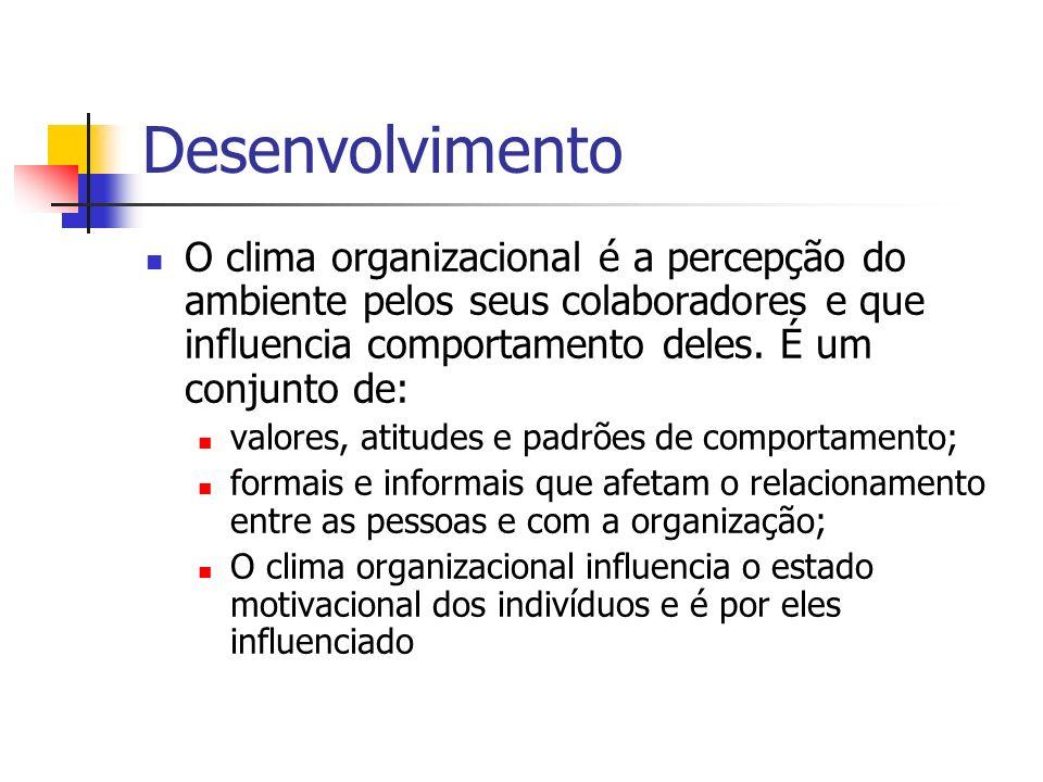 Desenvolvimento O clima organizacional é a percepção do ambiente pelos seus colaboradores e que influencia comportamento deles. É um conjunto de: valo