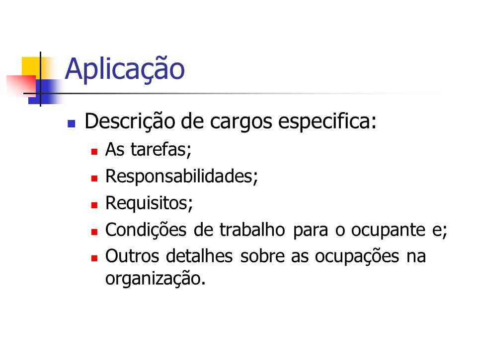 Aplicação Descrição de cargos especifica: As tarefas; Responsabilidades; Requisitos; Condições de trabalho para o ocupante e; Outros detalhes sobre as