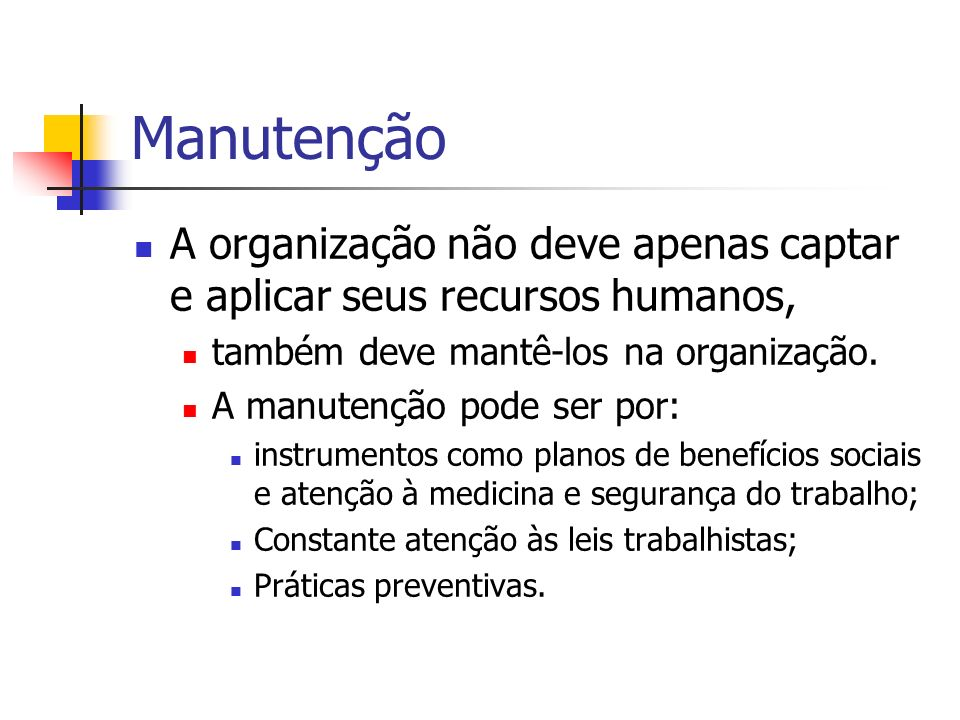 Manutenção A organização não deve apenas captar e aplicar seus recursos humanos, também deve mantê-los na organização. A manutenção pode ser por: inst