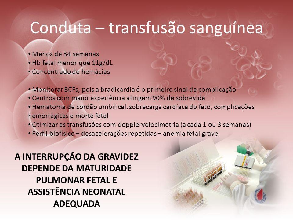Conduta – transfusão sanguínea Menos de 34 semanas Hb fetal menor que 11g/dL Concentrado de hemácias Monitorar BCFs, pois a bradicardia é o primeiro s