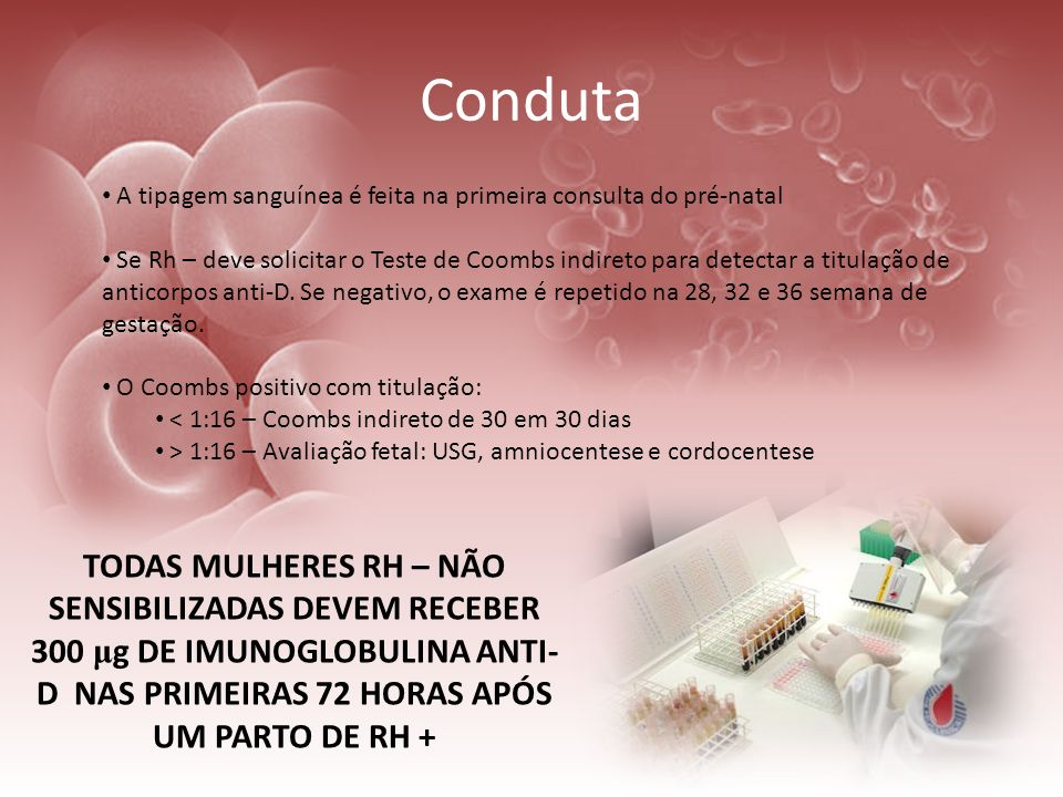 Conduta A tipagem sanguínea é feita na primeira consulta do pré-natal Se Rh – deve solicitar o Teste de Coombs indireto para detectar a titulação de a