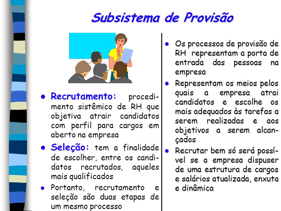 Subsistema de Provisão Recrutamento: procedi- mento sistêmico de RH que objetiva atrair candidatos com perfil para cargos em aberto na empresa Seleção: tem a finalidade de escolher, entre os candi- datos recrutados, aqueles mais qualificados Portanto, recrutamento e seleção são duas etapas de um mesmo processo Os processos de provisão de RH representam a porta de entrada das pessoas na empresa Os processos de provisão de RH representam a porta de entrada das pessoas na empresa Representam os meios pelos quais a empresa atrai candidatos e escolhe os mais adequados às tarefas a serem realizadas e aos objetivos a serem alcan- çados Representam os meios pelos quais a empresa atrai candidatos e escolhe os mais adequados às tarefas a serem realizadas e aos objetivos a serem alcan- çados Recrutar bem só será possí- vel se a empresa dispuser de uma estrutura de cargos e salários atualizada, enxuta e dinâmica Recrutar bem só será possí- vel se a empresa dispuser de uma estrutura de cargos e salários atualizada, enxuta e dinâmica