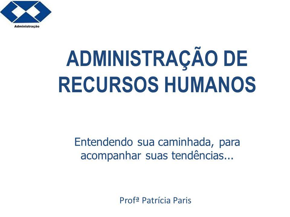 ADMINISTRAÇÃO DE RECURSOS HUMANOS Profª Patrícia Paris Entendendo sua caminhada, para acompanhar suas tendências...