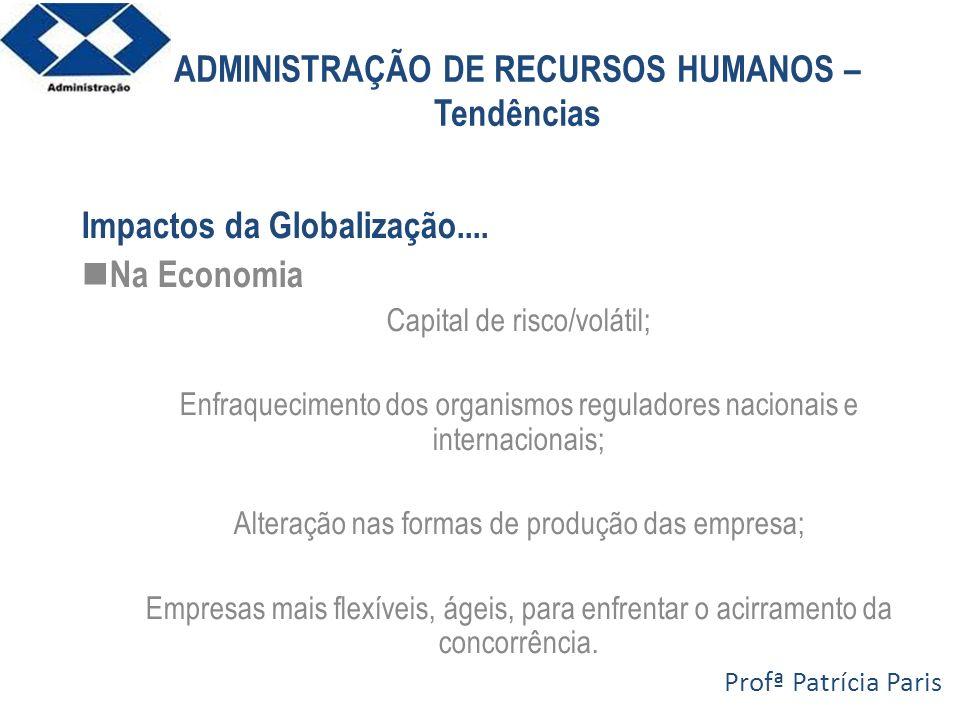 ADMINISTRAÇÃO DE RECURSOS HUMANOS – Tendências Impactos da Globalização.... Na Economia Capital de risco/volátil; Enfraquecimento dos organismos regul