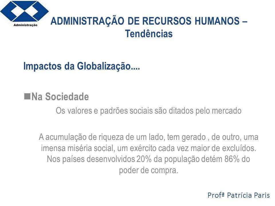 ADMINISTRAÇÃO DE RECURSOS HUMANOS – Tendências Impactos da Globalização.... Na Sociedade Os valores e padrões sociais são ditados pelo mercado A acumu