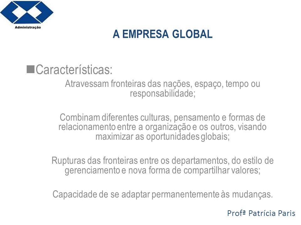 A EMPRESA GLOBAL Características: Atravessam fronteiras das nações, espaço, tempo ou responsabilidade; Combinam diferentes culturas, pensamento e form