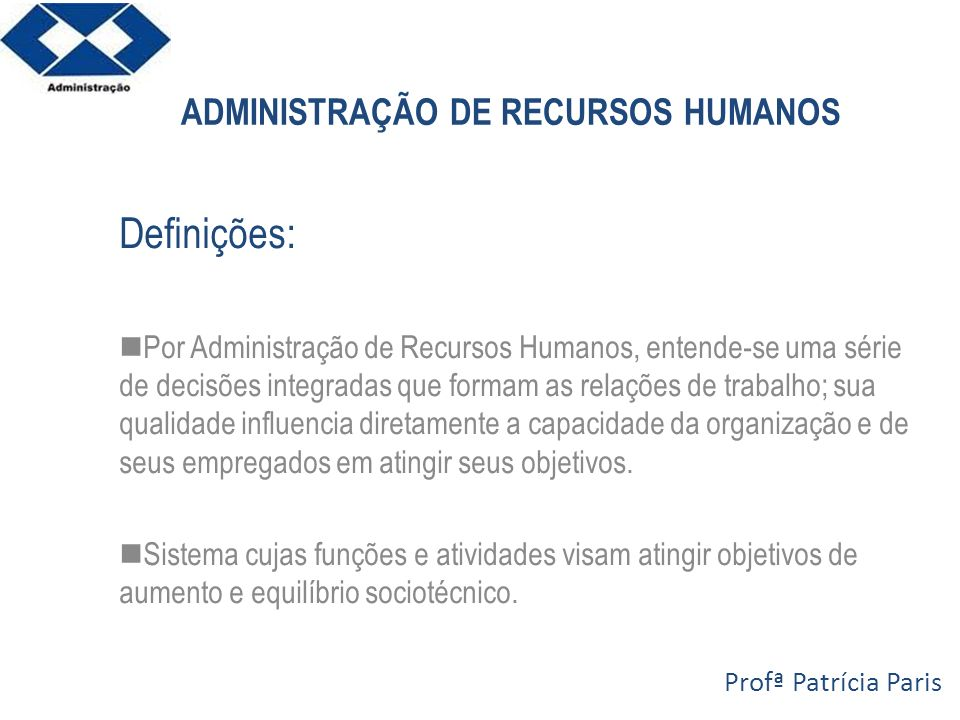 ADMINISTRAÇÃO DE RECURSOS HUMANOS Definições: Por Administração de Recursos Humanos, entende-se uma série de decisões integradas que formam as relaçõe