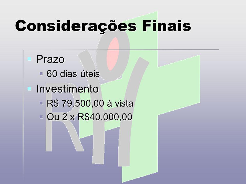 Considerações Finais Prazo Prazo 60 dias úteis 60 dias úteis Investimento Investimento R$ 79.500,00 à vista R$ 79.500,00 à vista Ou 2 x R$40.000,00 Ou