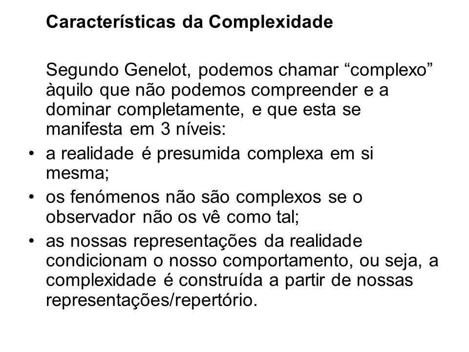 Características da Complexidade Segundo Genelot, podemos chamar complexo àquilo que não podemos compreender e a dominar completamente, e que esta se m