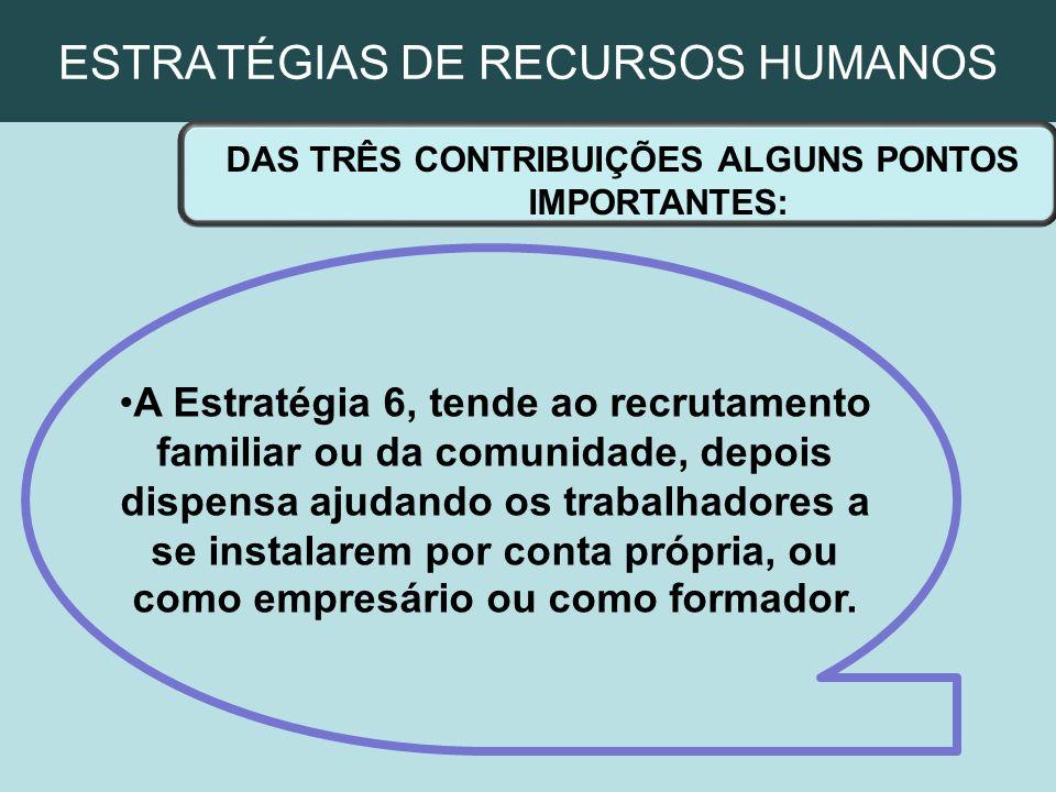 ESTRATÉGIAS DE RECURSOS HUMANOS DAS TRÊS CONTRIBUIÇÕES ALGUNS PONTOS IMPORTANTES: A Estratégia 6, tende ao recrutamento familiar ou da comunidade, dep