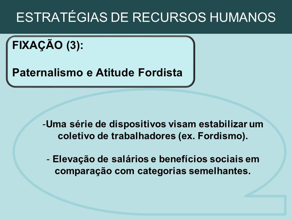 ESTRATÉGIAS DE RECURSOS HUMANOS FIXAÇÃO (3): Paternalismo e Atitude Fordista -Uma série de dispositivos visam estabilizar um coletivo de trabalhadores
