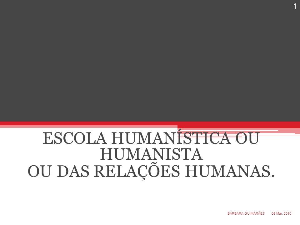ESCOLA HUMANÍSTICA OU HUMANISTA OU DAS RELAÇÕES HUMANAS. 05 Mar. 2010 1 BÁRBARA GUIMARÃES