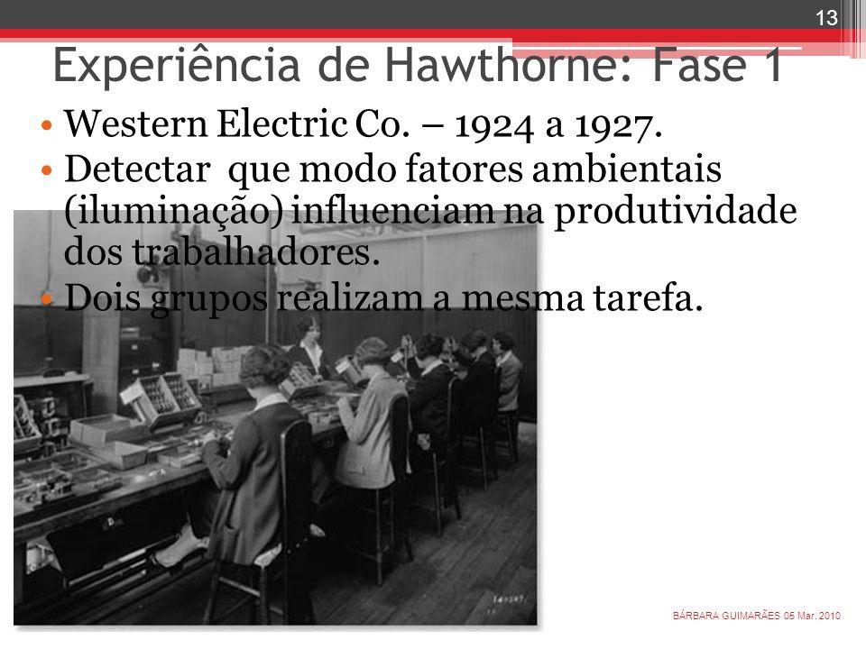 Experiência de Hawthorne: Fase 1 05 Mar. 2010 13 BÁRBARA GUIMARÃES Western Electric Co. – 1924 a 1927. Detectar que modo fatores ambientais (iluminaçã
