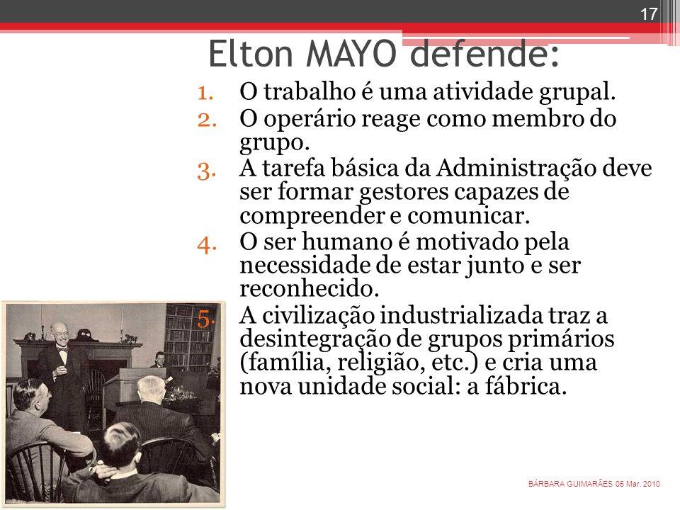 Elton MAYO defende: 1.O trabalho é uma atividade grupal. 2.O operário reage como membro do grupo. 3.A tarefa básica da Administração deve ser formar g