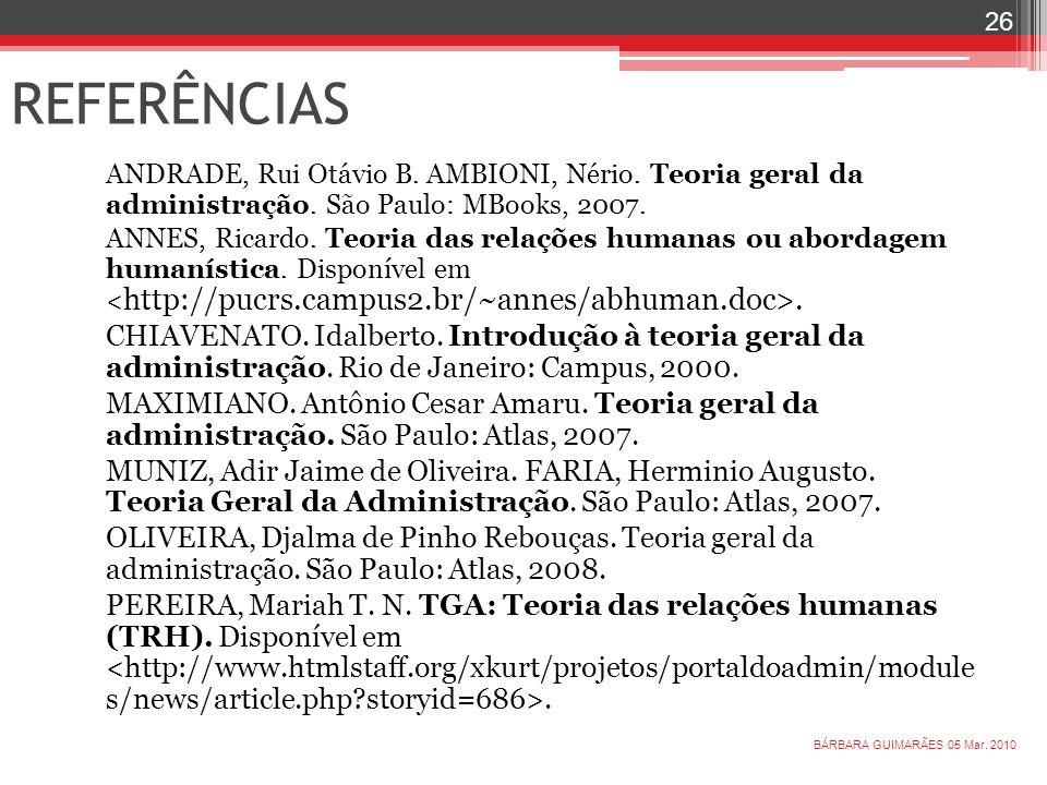 REFERÊNCIAS ANDRADE, Rui Otávio B. AMBIONI, Nério. Teoria geral da administração. São Paulo: MBooks, 2007. ANNES, Ricardo. Teoria das relações humanas