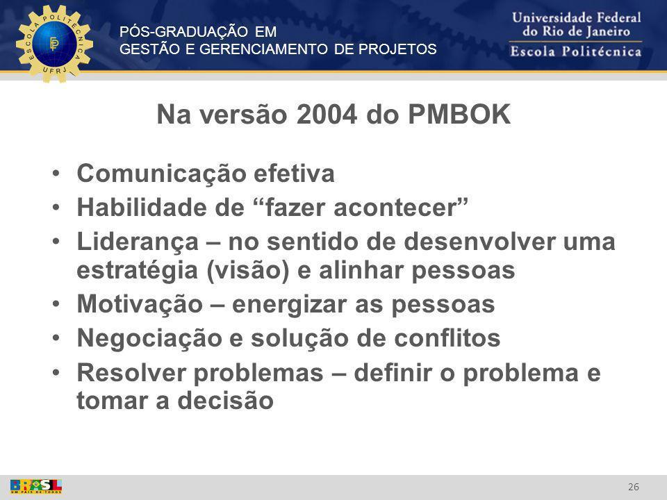 PÓS-GRADUAÇÃO EM GESTÃO E GERENCIAMENTO DE PROJETOS 26 Na versão 2004 do PMBOK Comunicação efetiva Habilidade de fazer acontecer Liderança – no sentid