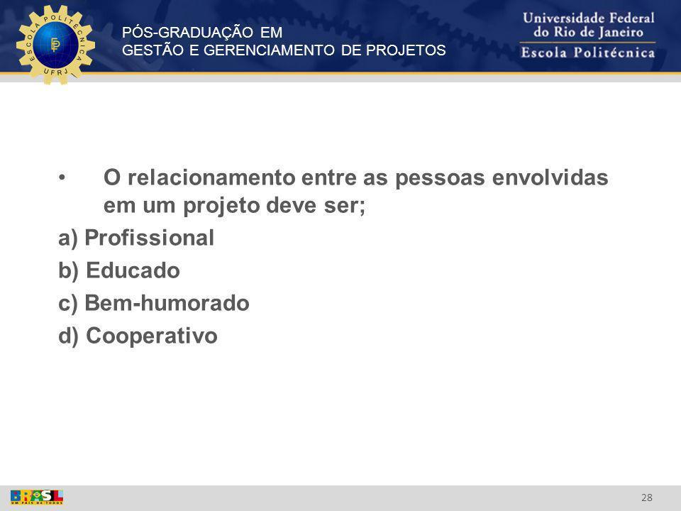 PÓS-GRADUAÇÃO EM GESTÃO E GERENCIAMENTO DE PROJETOS 28 O relacionamento entre as pessoas envolvidas em um projeto deve ser; a) Profissional b) Educado